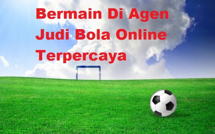 Bermain Di Agen Judi Bola Online Terpercaya